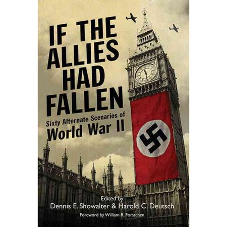 If the Allies Had Fallen: Sixty Alternate Scenarios of World War II by
