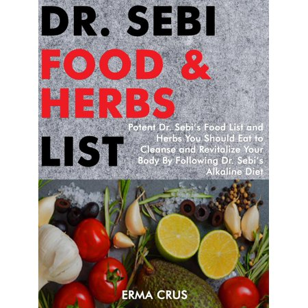 Dr. Sebi Food and Herbs List: Potent Dr. Sebi's Food List and Herbs You Should eat to Cleanse and Revitalize Your Body by Following dr. Sebi's Alkaline Diet - (Detailed Listing Of Acid Alkaline Forming Foods)