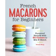 French Macarons for Beginners: Foolproof Recipes with 60 Flavors to Mix and Match (Paperback)