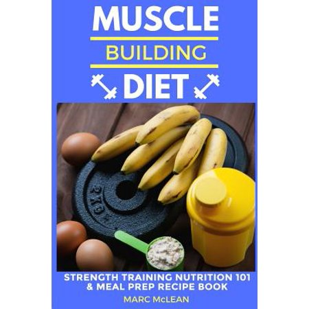 Nutrition Training - Muscle Building Diet : Two Manuscripts: Strength Training Nutrition 101 + Meal Prep Recipe Book