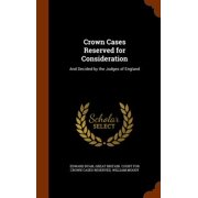 Crown Cases Reserved for Consideration : And Decided by the Judges of England