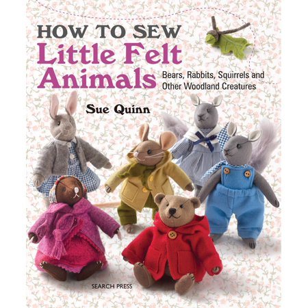 How to Sew Little Felt Animals : Bears, Rabbits, Squirrels and other Woodland Creatures