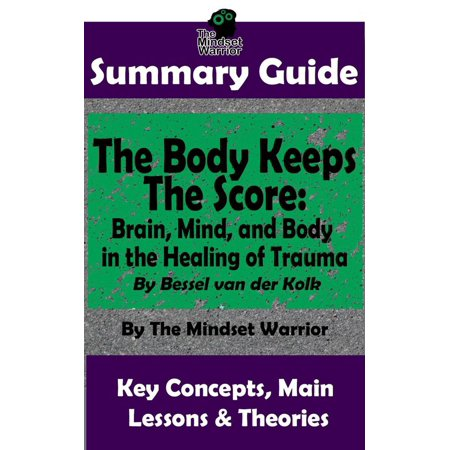 Summary Guide: The Body Keeps The Score: Brain, Mind, and Body in the Healing of Trauma: By Dr. Bessel van der Kolk  The Mindset Warrior Summary Guide - eBook An Easy to Digest Summary Guide...BONUS MATERIAL AVAILABLE INSIDEThe Mindset Warrior Summary Guides, provides you with a unique summarized version of the core information contained in the full book, and the essentials you need in order to fully comprehend and apply.Maybe you've read the original book but would like a reminder of the information?  Maybe you haven't read the book, but want a short summary to save time?  Maybe you'd just like a summarized version to refer to in the future? In any case, The Mindset Warrior Summary Guides can provide you with just that.Inside You'll Learn: What happens to your body when you are unable to escape threat Why child abuse is actually our nation's largest public health issue (The reasons may surprise you) How your childhood attachment style affects your resilience to trauma (You'll hear specific examples) The difficult relationship between memory and trauma (This makes trauma hard to treat in many cases)Lets get Started. Download Your Book Today..NOTE: To Purchase the  The Body Keeps The Score (full book); which this is not, simply type in the name of the book in the search bar of your bookstore.