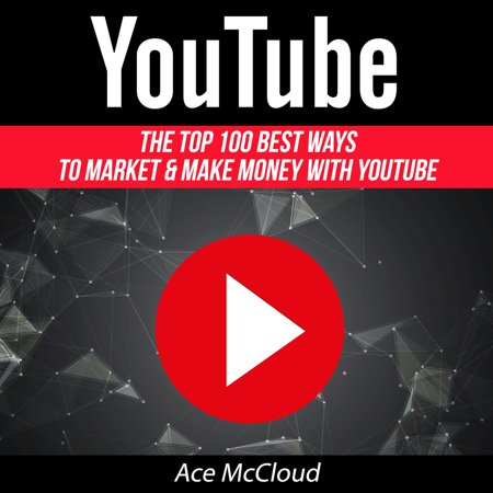 YouTube: The Top 100 Best Ways To Market & Make Money With YouTube -