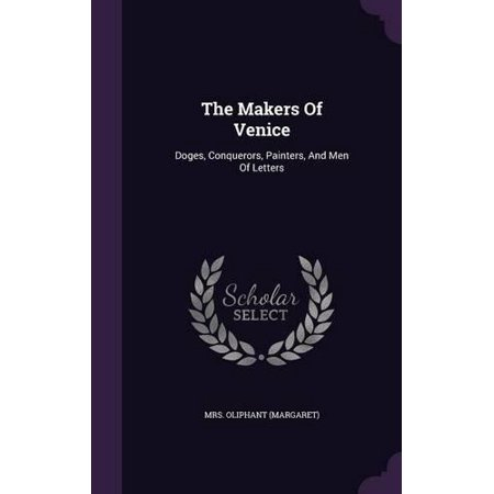 The Makers Of Venice  Doges  Conquerors  Painters  And Men Of Letters