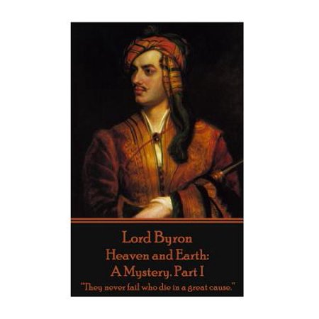 """Lord Byron - Heaven and Earth : A Mystery. Part I: """"they Never Fail Who Die in a Great Cause."""""""