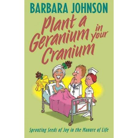 Plant a Geranium in Your Cranium: Sowing Seeds of Joy in the Manure of Life