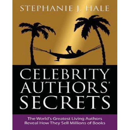 Celebrity Authors Secrets  The Worlds Greatest Living Authors Reveal How They Sell Millions Of Books