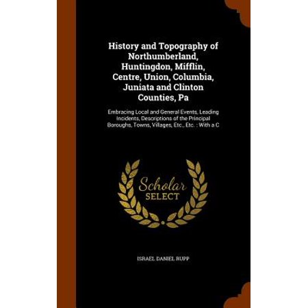 History and Topography of Northumberland, Huntingdon, Mifflin, Centre, Union, Columbia, Juniata and Clinton Counties, Pa : Embracing Local and General Events, Leading Incidents, Descriptions of the Principal Boroughs, Towns, Villages, Etc., Etc.: With A C