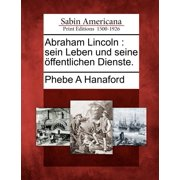 Abraham Lincoln : Sein Leben Und Seine Ffentlichen Dienste.