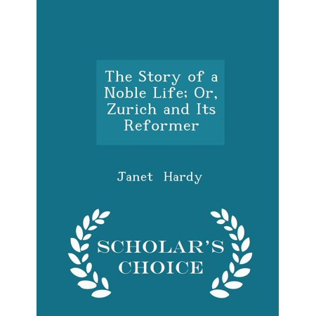 The Story of a Noble Life; Or, Zurich and Its Reformer - Scholar's Choice Edition