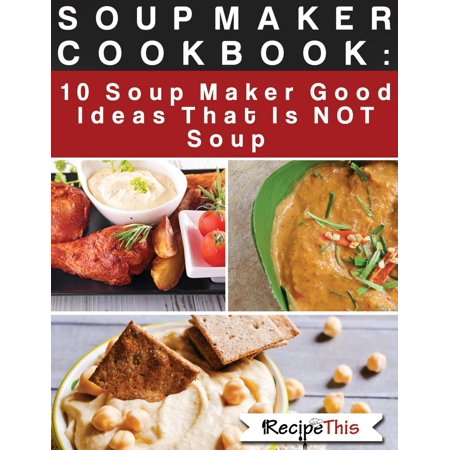 Goods Maker (Soup Maker Cook Book: 10 Soup Maker Good Ideas That Is NOT Soup -)