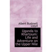 Uganda to Khartoum : Life and Adventure on the Upper Nile