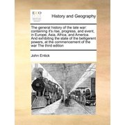 The General History of the Late War : Containing It's Rise, Progress, and Event, in Europe, Asia, Africa, and America. and Exhibiting the State of the Belligerent Powers, at the Commencement of the War the Third Edition