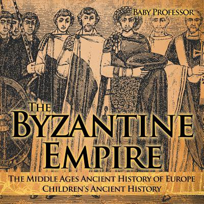 The Byzantine Empire - The Middle Ages Ancient History of Europe Children's Ancient (A Short History Of The Middle Ages)