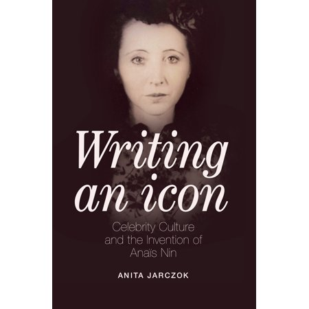 Writing an Icon : Celebrity Culture and the Invention of Anaïs Nin