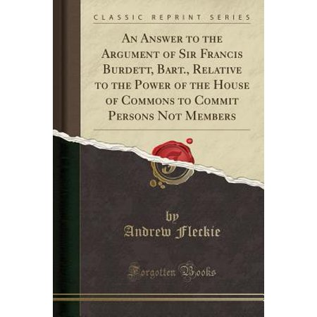An Answer to the Argument of Sir Francis Burdett, Bart., Relative to the Power of the House of Commons to Commit Persons Not Members (Classic Reprint) (Paperback) (Highland Commons)