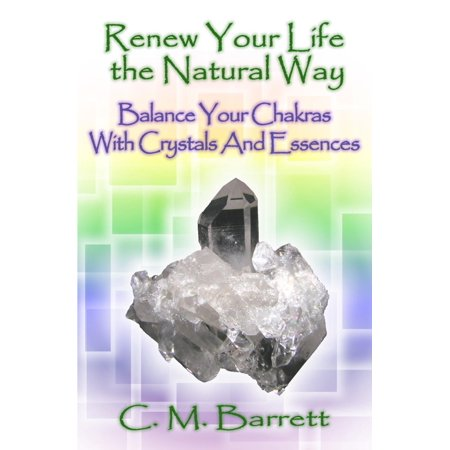 Renew Your Life the Natural Way: Balance Your Chakras with Crystals and Essences - (Chakra Flower Essences)