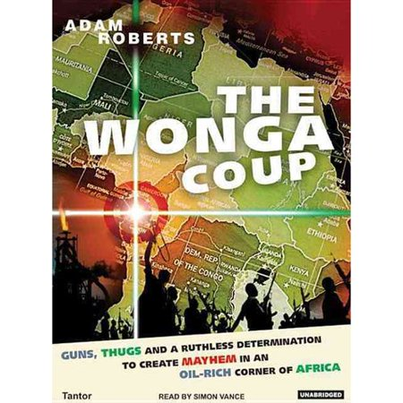 Wonga Coup: A Tale of Guns, Germs and the Steely Determination to Create Mayhem in an Oil-Rich Corner of Africa