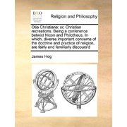 Otia Christiana : Or, Christian Recreations. Being a Conference Betwixt Nicon and Philotheus. in Which, Diverse Important Concerns of the Doctrine and Practice of Religion, Are Fairly and Familiarly Discours'd