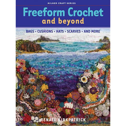 Freeform Crochet and Beyond: Bags, Cushions, Hats, Scarves, and More
