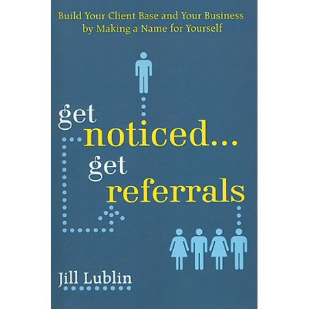 Get Noticed... Get Referrals: Build Your Client Base and Your Business by Making a Name for (Get A Physical Address For Your Business)