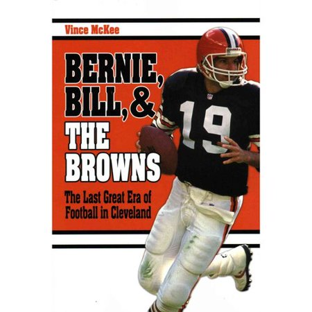 Bernie  Bill  And The Browns  The Last Great Era Of Football In Cleveland