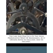 The Law and Practice of the High Prerogative Writ of Mandamus, as It Obtains Both in England, and in Ireland...