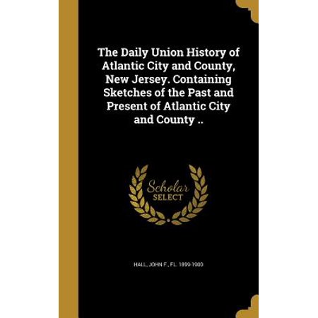 The Daily Union History of Atlantic City and County, New Jersey. Containing Sketches of the Past and Present of Atlantic City and County .. - Party City Union New Jersey