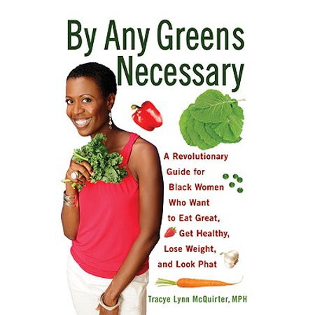 By Any Greens Necessary : A Revolutionary Guide for Black Women Who Want to Eat Great, Get Healthy, Lose Weight, and Look (Steps To Eating Healthy And Losing Weight)