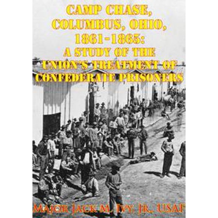 Camp Chase, Columbus, Ohio, 1861-1865: A Study Of The Union's Treatment Of Confederate Prisoners - eBook