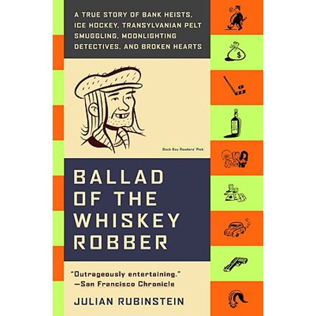 Ballad of the Whiskey Robber : A True Story of Bank Heists, Ice Hockey, Transylvanian Pelt Smuggling, Moonlighting Detectives, and Broken