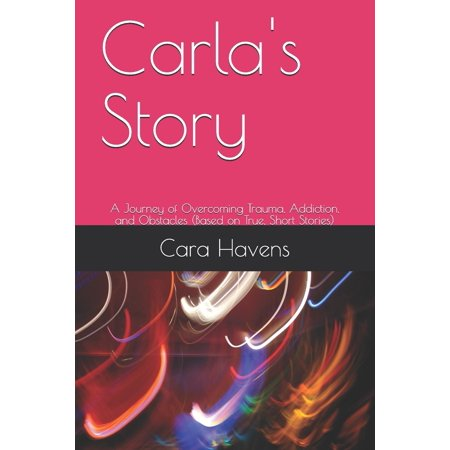 Carla's Story : A Journey of Overcoming Trauma, Addiction, and Obstacles (Based on True, Short Stories)