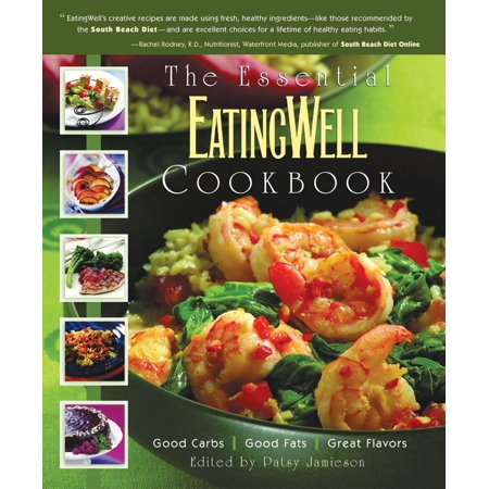 The Essential EatingWell Cookbook : Good Carbs, Good Fats, Great Flavors