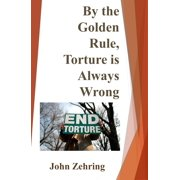 By the Golden Rule, Torture is Always Wrong - eBook