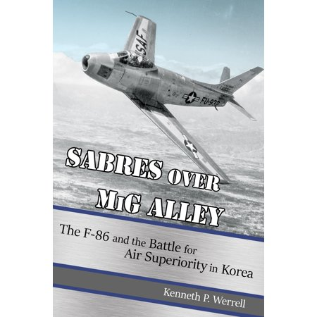 Sabres Over MIG Alley : The F-86 and the Battle for Air Superiority in