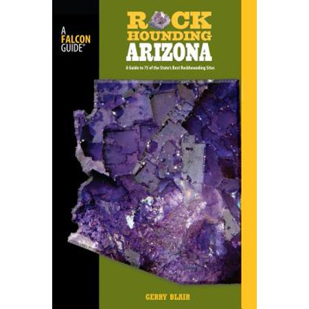 Rockhounding Arizona : A Guide to 75 of the State's Best Rockhounding