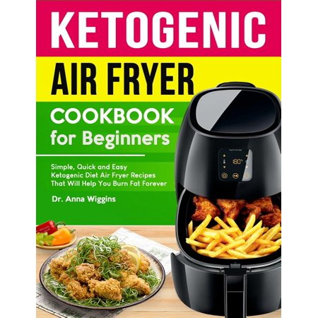 Ketogenic Air Fryer Cookbook for Beginners: Simple, Quick and Easy Ketogenic Diet Air Fryer Recipes That Will Help You Burn Fat Forever (Complete Keto Ketogenic Air Fryer Cookbook for Beginners: Simple, Quick and Easy Ketogenic Diet Air Fryer Recipes That Will Help You Burn Fat Forever (Complete Keto
