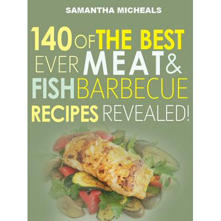 Barbecue Cookbook : 140 Of The Best Ever Barbecue Meat & BBQ Fish Recipes Book...Revealed! -