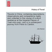 Travels in China : Containing Descriptions, Observations and Comparisons Made and Collected in the Course of a Short Residence at the Imperial Palace of Yuen-Min-Yuen, and on a Subsequent Journey from Pekin to Canton.