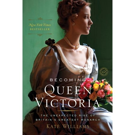 Becoming Queen Victoria : The Unexpected Rise of Britain's Greatest