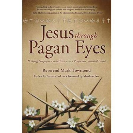 Jesus Through Pagan Eyes: Bridging Neopagan Perspectives With a Progressive Vision of Christ by