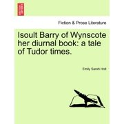 Isoult Barry of Wynscote Her Diurnal Book : A Tale of Tudor Times.