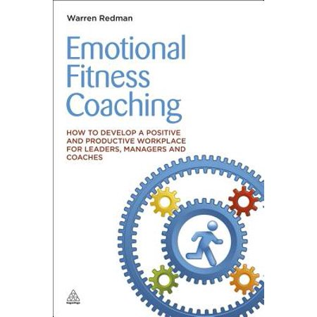 Emotional Fitness Coaching : How to Develop a Positive and Productive  Workplace for Leaders, Managers and Coaches