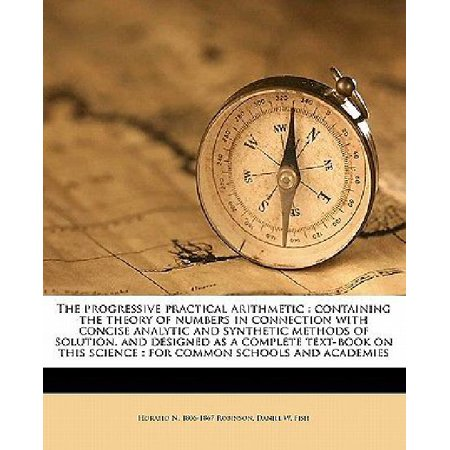 The Progressive Practical Arithmetic  Containing The Theory Of Numbers In Connection With Concise Analytic And Synthetic Methods Of Solution  And Desi