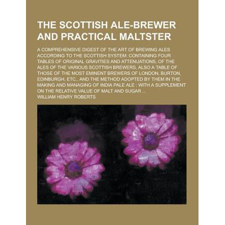 The Scottish Ale Brewer And Practical Maltster  A Comprehensive Digest Of The Art Of Brewing Ales According To The Scottish System  Containing Four Ta