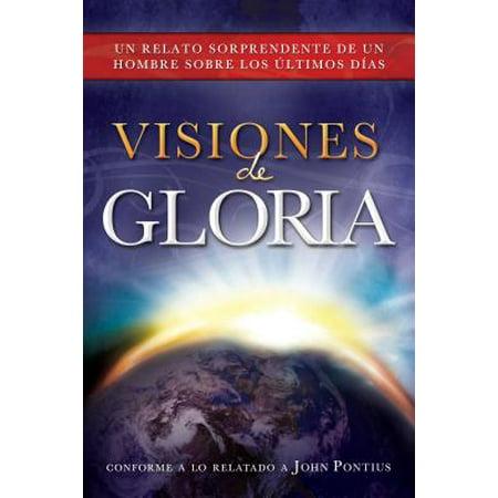 Visiones de Gloria : Un Relato Sorprendente de un Hombre Sobre los Ultimos