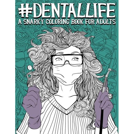 Dental Life: A Snarky Coloring Book for Adults: A Funny Adult Coloring Book for Dentists, Dental Hygienists, Dental Assistants, Dental Therapists, Dental Technicians, Dental Students, and Periodontist Dental Health Theme Book