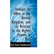 Instinct : Its Office in the Animal Kingdom, and Its Relation to the Higher Powers in Man