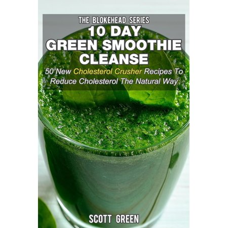 10 Day Green Smoothie Cleanse: 50 New Cholesterol Crusher Recipes To Reduce Cholesterol The Natural Way - (Best Way To Reduce Cholesterol)